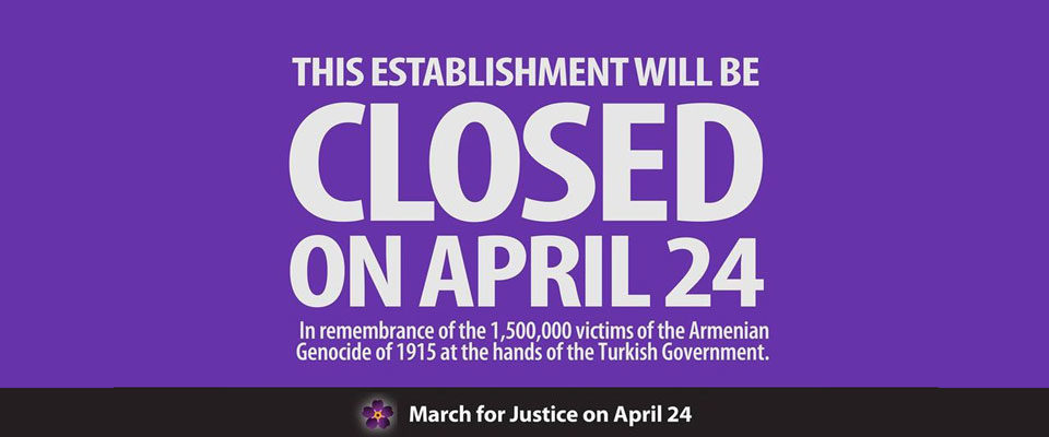 We will be closed on Sunday, April 24 in honor of the victims of the Armenian Genocide.